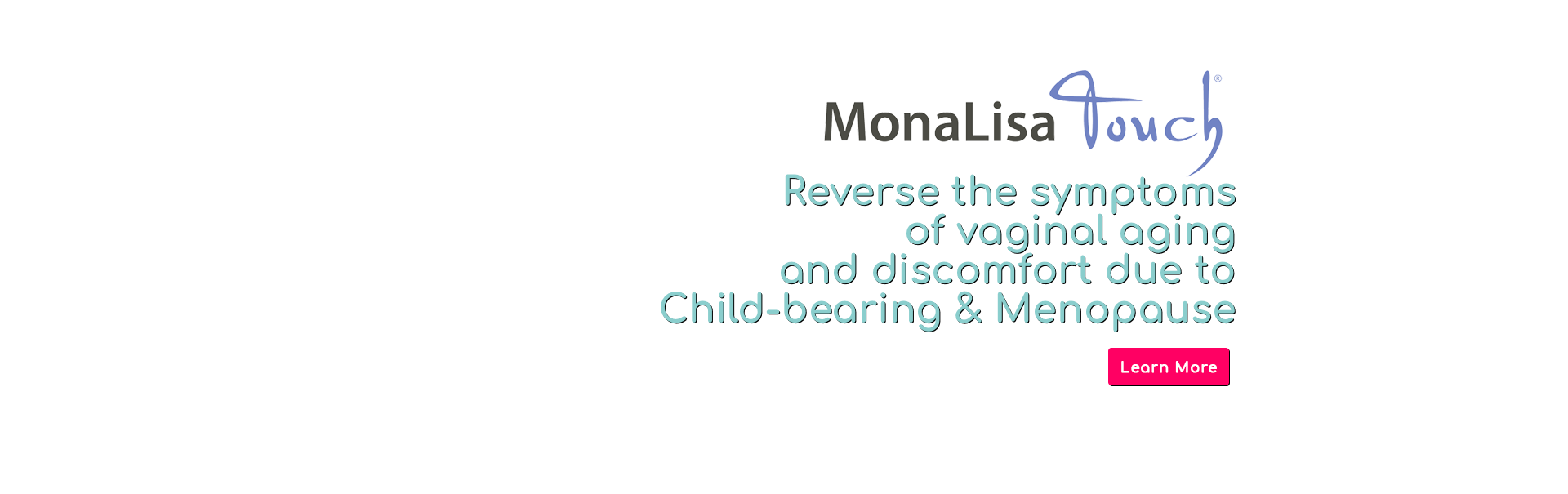 Reverse the symptoms of vaginal aging and discomfort due to Child-bearing & Menopause.  Click here to learn more about MonaLisa Touch.