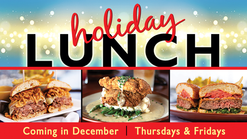 Starting on Black Friday. Join us for December. Holiday Lunches. Thursdays and Fridays 11am-3pm.