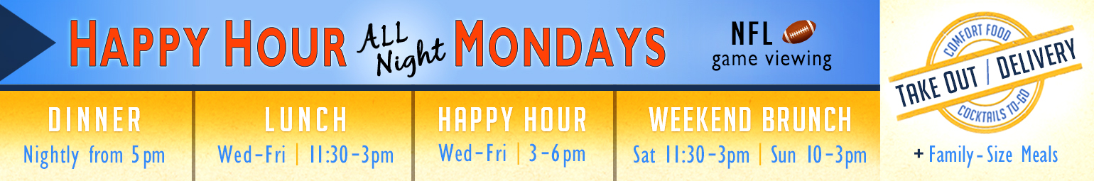 Happy Hour All Night Mondays, NFL game viewing. Dinner Nightly from 5pm. Lunch Wednesday to Saturday from 11:30 - 3pm. Happy Hour Wednesday to Friday from 3 - 6pm. Brunch Sundays from 10 - 3pm. Take Out / Delivery. Comfort Food and Cocktails To-Go plus Family-Size Meals.