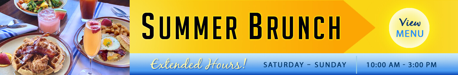 Summer Brunch Extended Hours! Saturday and Sunday, 10:00AM - 3:00PM. View menu now!