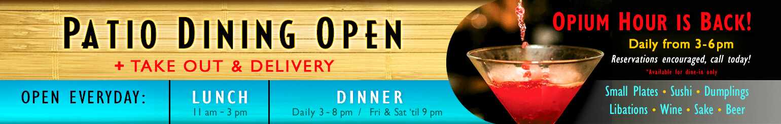 Patio Dining Open + Take Out and Delivery. Open Everyday: Lunch 11am - 3pm; Dinner: Daily 3 - 8pm, Friday and Saturday 'til 9pm. Opium Hour is back! Daily from 3 - 6pm. Reservations encouraged, call today! *Available for dine-in only. Small plates, Sushi, Dumplings, Libations, Wine, Sake, Beer.