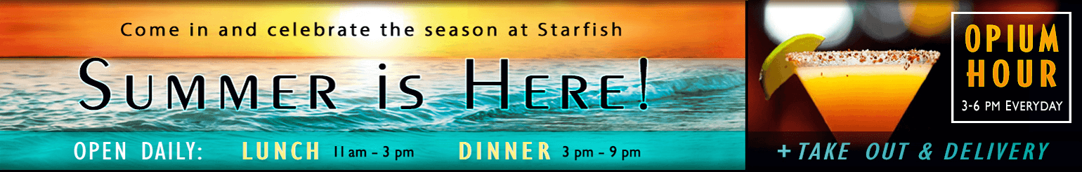Come in and celebrate the season at Starfish. Summer is here! Open daily: Lunch 11am - 3pm, Dinner 3pm - 9pm. Opium Hour 3 - 6pm everyday + Take Our and Delivery!