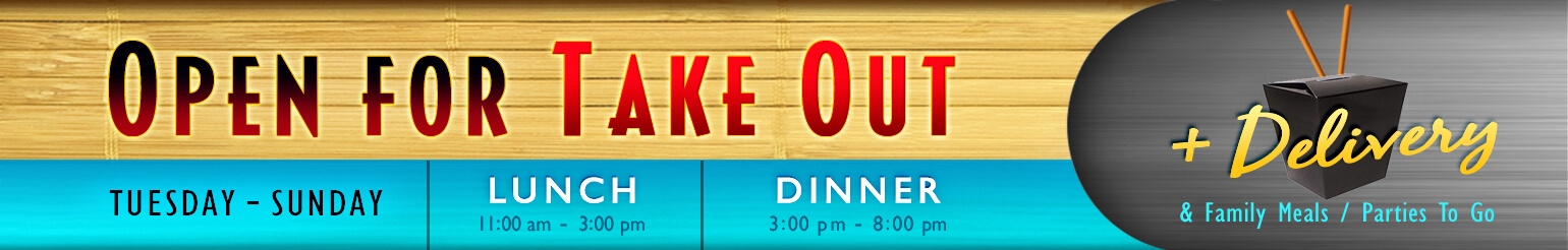 Open for Take Out Tuesday to Sunday. Lunch: 11:00 am - 3:00 pm; Dinner: 3:00 pm - 8:00 pm. Also available, Delivery and Family Meals / Parties To Go.