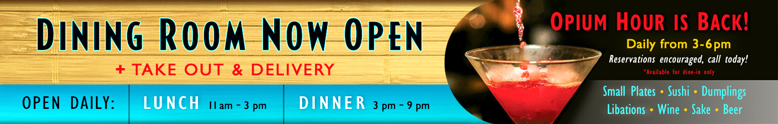 Dining Room Now Open + Take Out and Delivery. Open Daily: Lunch 11am - 3pm, Dinner 3pm - 9pm. Opium Hour is Back! Daily from 3 - 6pm. Reservations encouraged, call today! *Available for dine-in only. Small Plates, Sushi, Dumplings, Libations, Wine, Sake, Beer.